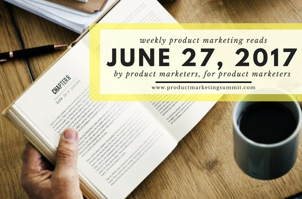 Weekly Product Marketing Reads (6/27/17) – End the quarter strong, how PMM helps build product & 3 reasons sales enablement roles are on the rise